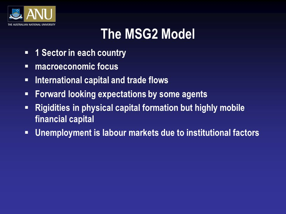 The MSG2 Model  1 Sector in each country  macroeconomic focus  International capital and trade flows  Forward looking expectations by some agents  Rigidities in physical capital formation but highly mobile financial capital  Unemployment is labour markets due to institutional factors