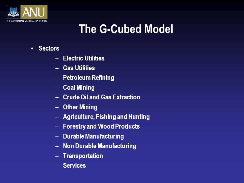 The G-Cubed Model Sectors – Electric Utilities – Gas Utilities – Petroleum Refining – Coal Mining – Crude Oil and Gas Extraction – Other Mining – Agriculture, Fishing and Hunting – Forestry and Wood Products – Durable Manufacturing – Non Durable Manufacturing – Transportation – Services