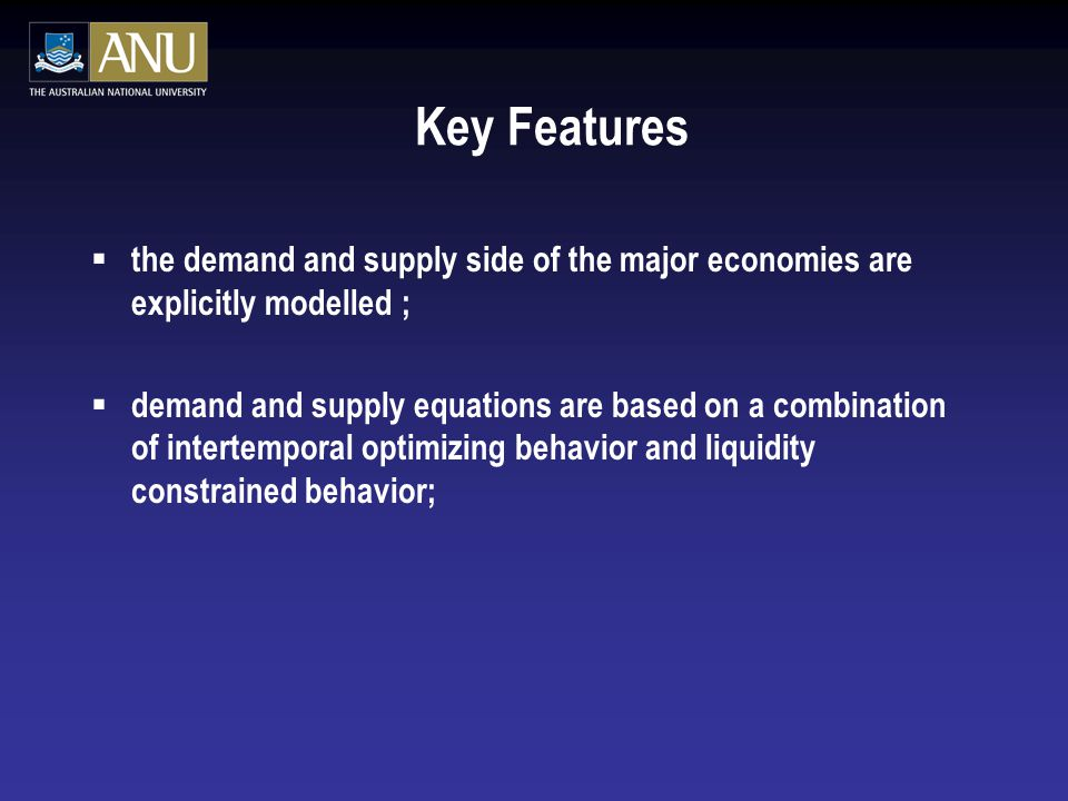 Key Features  the demand and supply side of the major economies are explicitly modelled ;  demand and supply equations are based on a combination of intertemporal optimizing behavior and liquidity constrained behavior;