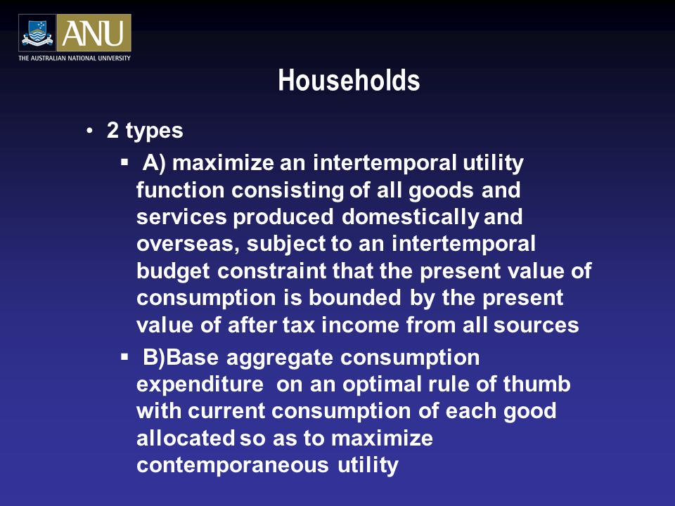 Households 2 types  A) maximize an intertemporal utility function consisting of all goods and services produced domestically and overseas, subject to an intertemporal budget constraint that the present value of consumption is bounded by the present value of after tax income from all sources  B)Base aggregate consumption expenditure on an optimal rule of thumb with current consumption of each good allocated so as to maximize contemporaneous utility