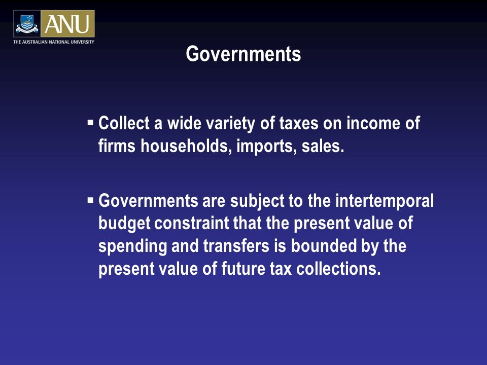 Governments  Collect a wide variety of taxes on income of firms households, imports, sales.