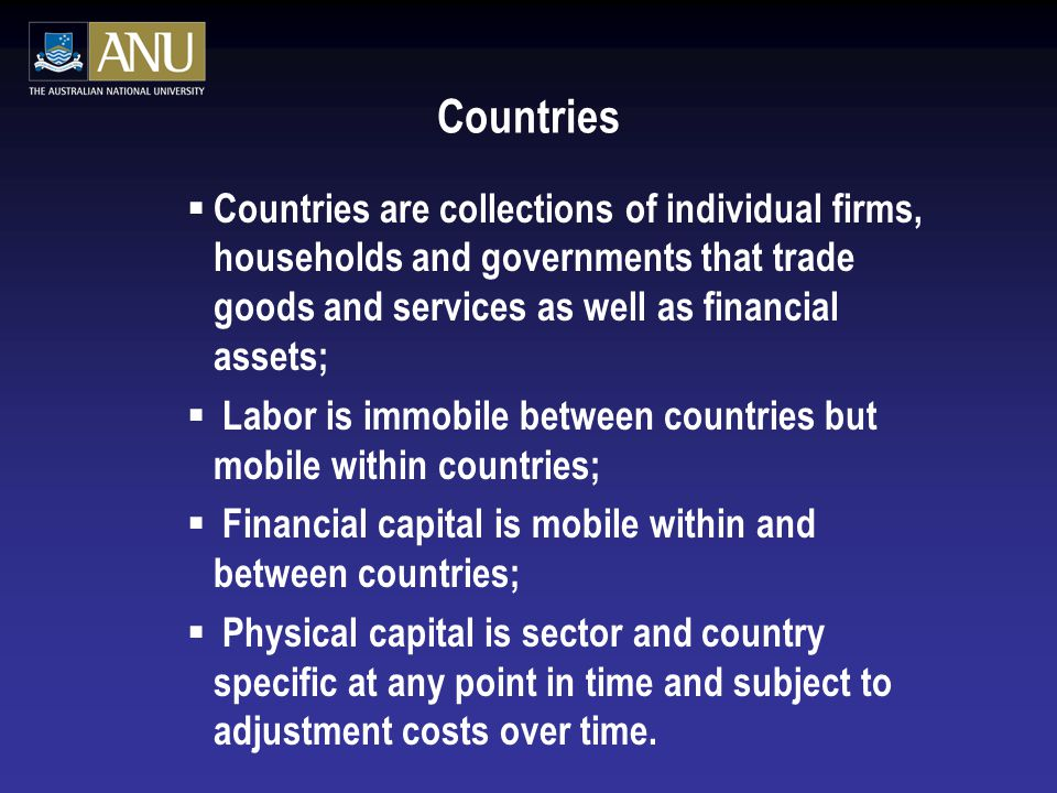Countries  Countries are collections of individual firms, households and governments that trade goods and services as well as financial assets;  Labor is immobile between countries but mobile within countries;  Financial capital is mobile within and between countries;  Physical capital is sector and country specific at any point in time and subject to adjustment costs over time.