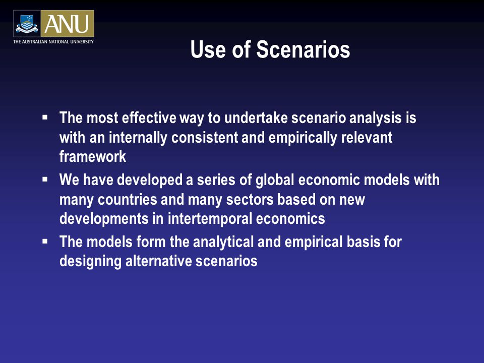 Use of Scenarios  The most effective way to undertake scenario analysis is with an internally consistent and empirically relevant framework  We have developed a series of global economic models with many countries and many sectors based on new developments in intertemporal economics  The models form the analytical and empirical basis for designing alternative scenarios