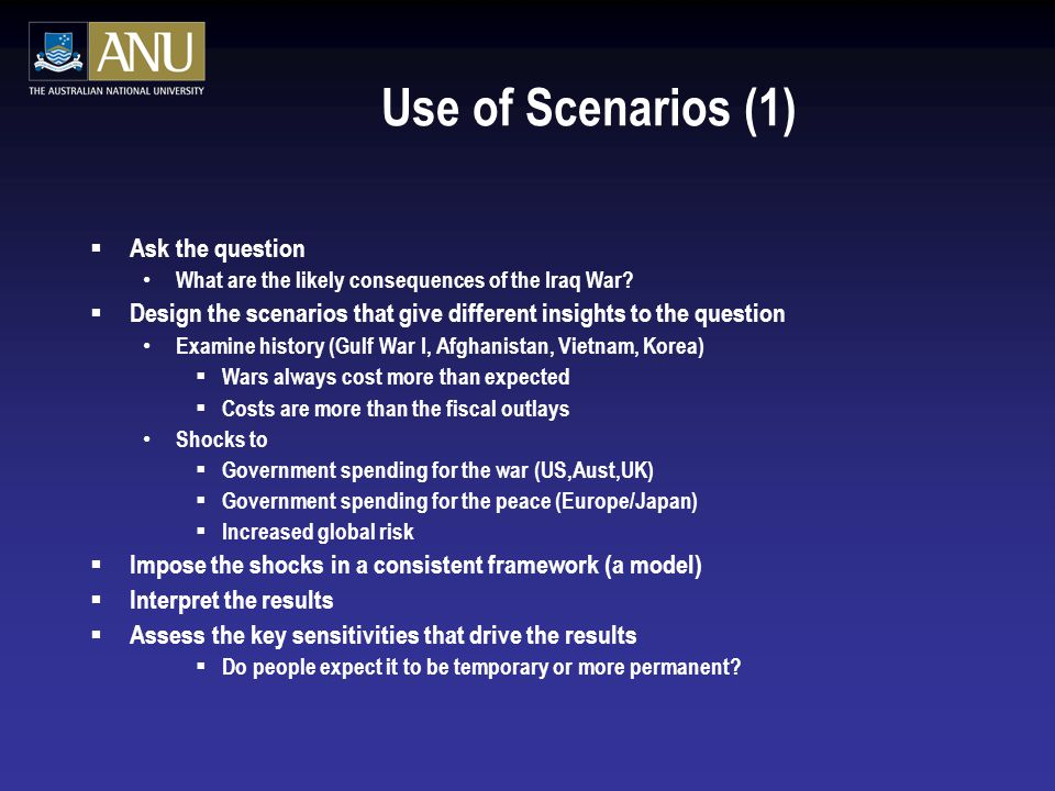 Use of Scenarios (1)  Ask the question What are the likely consequences of the Iraq War.