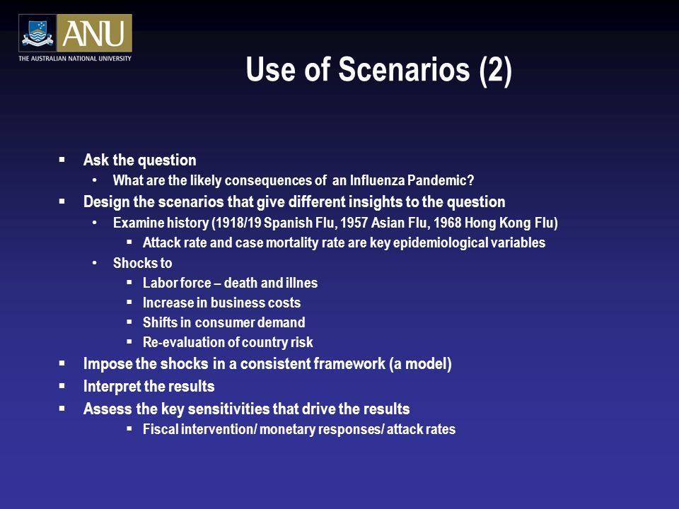 Use of Scenarios (2)  Ask the question What are the likely consequences of an Influenza Pandemic.