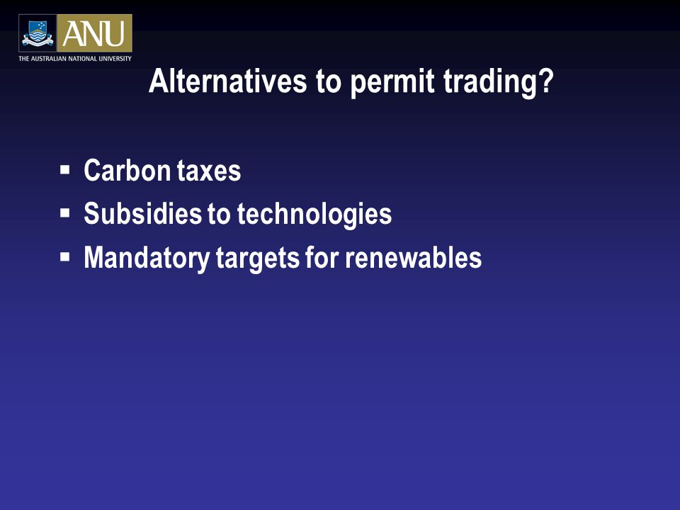  Carbon taxes  Subsidies to technologies  Mandatory targets for renewables Alternatives to permit trading