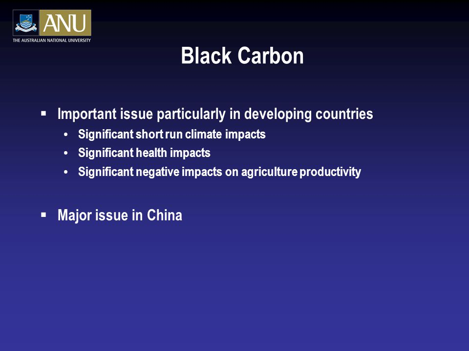 Black Carbon  Important issue particularly in developing countries Significant short run climate impacts Significant health impacts Significant negative impacts on agriculture productivity  Major issue in China