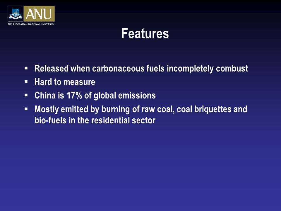 Features  Released when carbonaceous fuels incompletely combust  Hard to measure  China is 17% of global emissions  Mostly emitted by burning of raw coal, coal briquettes and bio-fuels in the residential sector