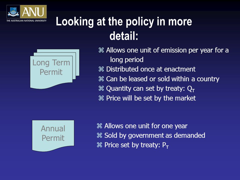 Long Term Permit Looking at the policy in more detail: z Allows one unit of emission per year for a long period z Distributed once at enactment z Can be leased or sold within a country z Quantity can set by treaty: Q T z Price will be set by the market Annual Permit z Allows one unit for one year z Sold by government as demanded z Price set by treaty: P T