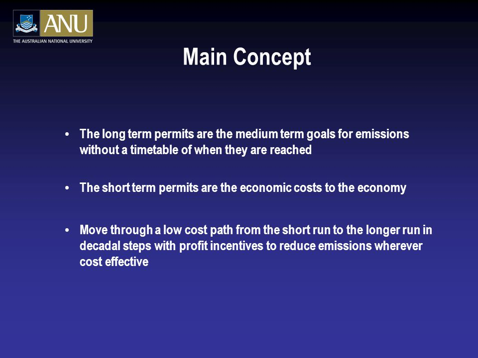 Main Concept The long term permits are the medium term goals for emissions without a timetable of when they are reached The short term permits are the economic costs to the economy Move through a low cost path from the short run to the longer run in decadal steps with profit incentives to reduce emissions wherever cost effective