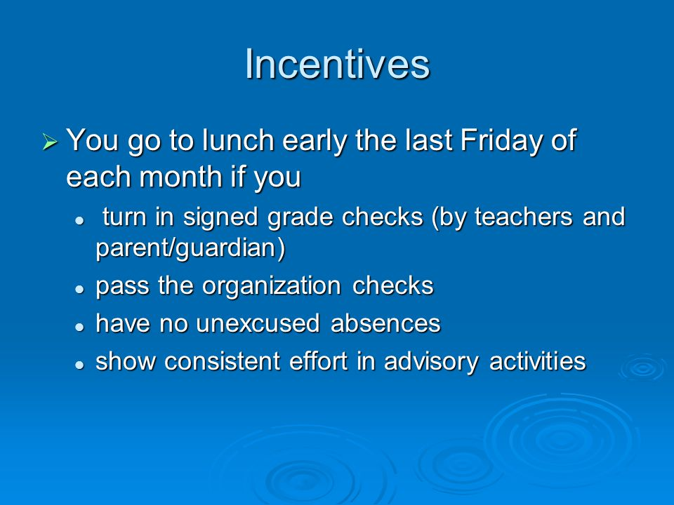 Incentives  You go to lunch early the last Friday of each month if you turn in signed grade checks (by teachers and parent/guardian) turn in signed grade checks (by teachers and parent/guardian) pass the organization checks pass the organization checks have no unexcused absences have no unexcused absences show consistent effort in advisory activities show consistent effort in advisory activities