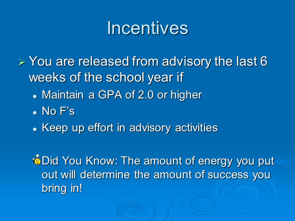 Incentives  You are released from advisory the last 6 weeks of the school year if Maintain a GPA of 2.0 or higher Maintain a GPA of 2.0 or higher No F's No F's Keep up effort in advisory activities Keep up effort in advisory activities Did You Know: The amount of energy you put out will determine the amount of success you bring in!