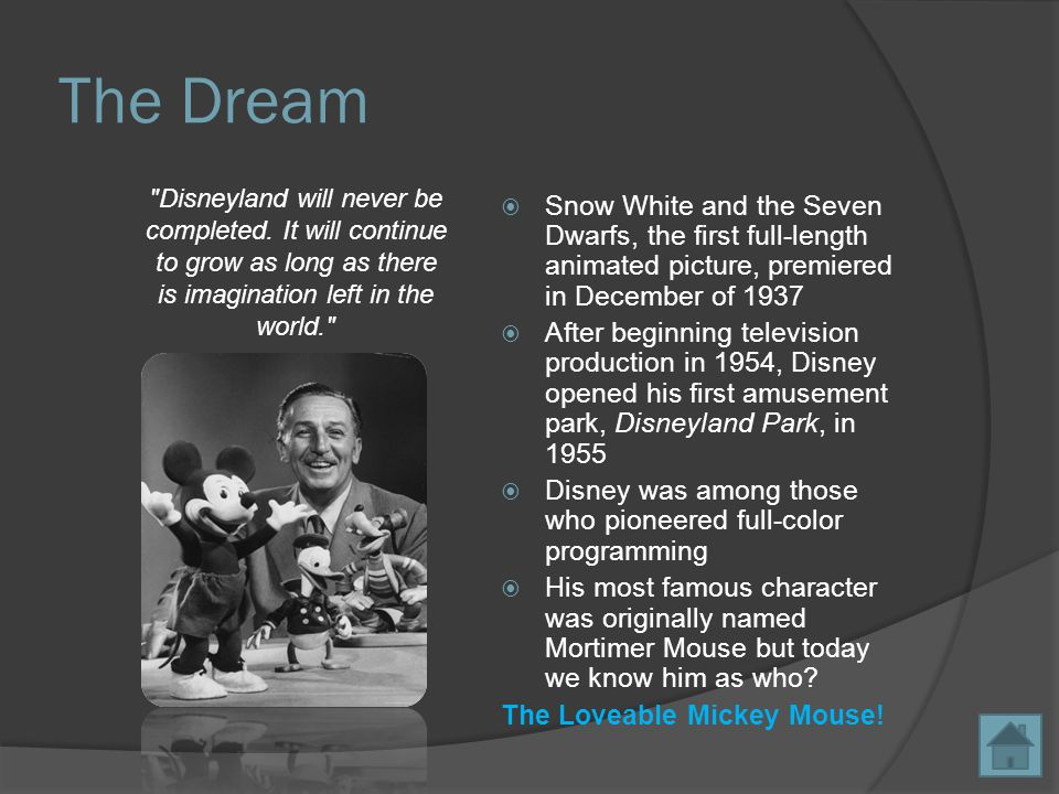 The Dream  Snow White and the Seven Dwarfs, the first full-length animated picture, premiered in December of 1937  After beginning television production in 1954, Disney opened his first amusement park, Disneyland Park, in 1955  Disney was among those who pioneered full-color programming  His most famous character was originally named Mortimer Mouse but today we know him as who.