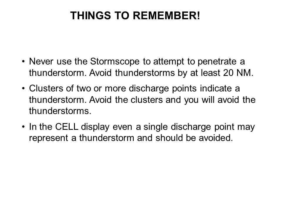 THINGS TO REMEMBER. Never use the Stormscope to attempt to penetrate a thunderstorm.