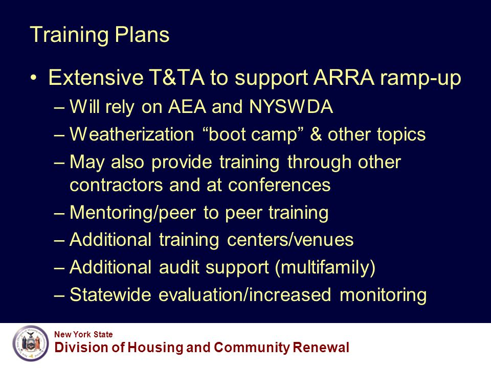New York State Division of Housing and Community Renewal Training Plans Extensive T&TA to support ARRA ramp-up –Will rely on AEA and NYSWDA –Weatherization boot camp & other topics –May also provide training through other contractors and at conferences –Mentoring/peer to peer training –Additional training centers/venues –Additional audit support (multifamily) –Statewide evaluation/increased monitoring