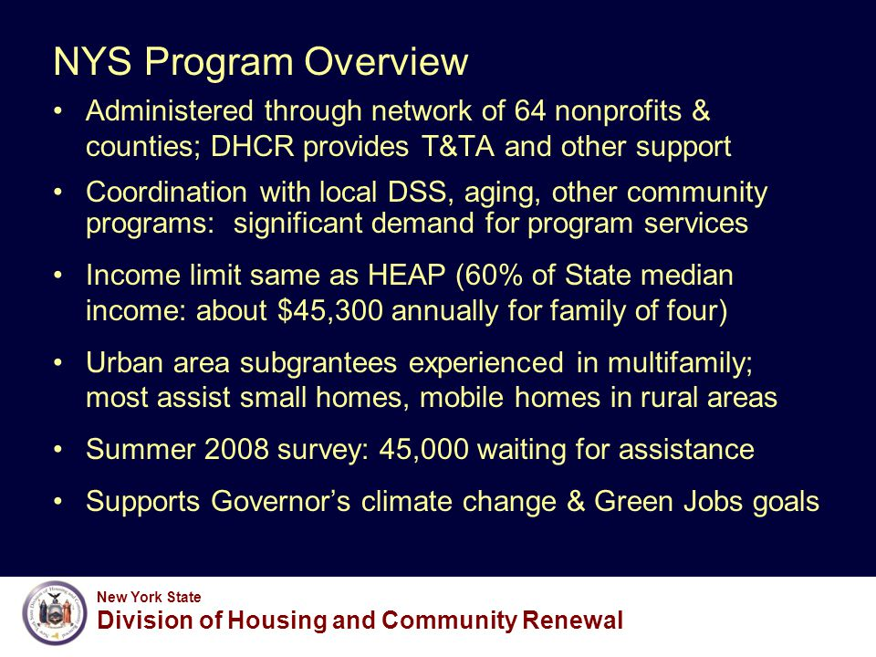 New York State Division of Housing and Community Renewal Weatherization Assistance Program Funding Program funding sources : –Formula allocation from US Dept of Energy –Suballocation of HEAP funds through OTDA SFY 2008: $67.3 million, will assist >13,600 units SFY 2009: $98.7 million available ( without ARRA) –Projected to assist 14,000 units at $6,500/unit –65% of assisted households will be in rental housing –Projected savings in excess of $226.6 million by 2025