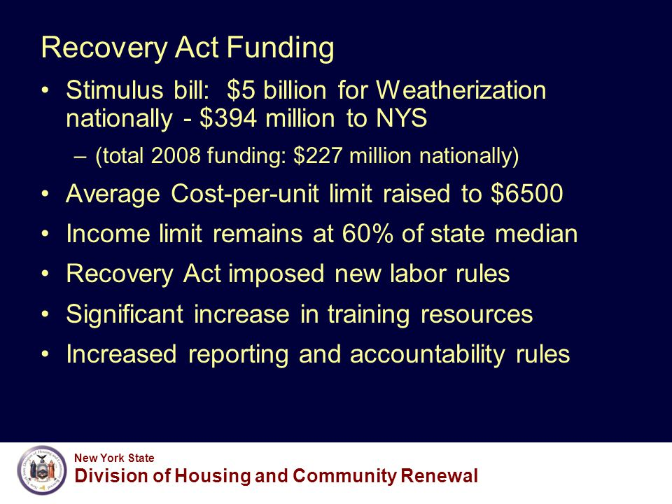 New York State Division of Housing and Community Renewal Recovery Act Funding Stimulus bill: $5 billion for Weatherization nationally - $394 million to NYS –(total 2008 funding: $227 million nationally) Average Cost-per-unit limit raised to $6500 Income limit remains at 60% of state median Recovery Act imposed new labor rules Significant increase in training resources Increased reporting and accountability rules