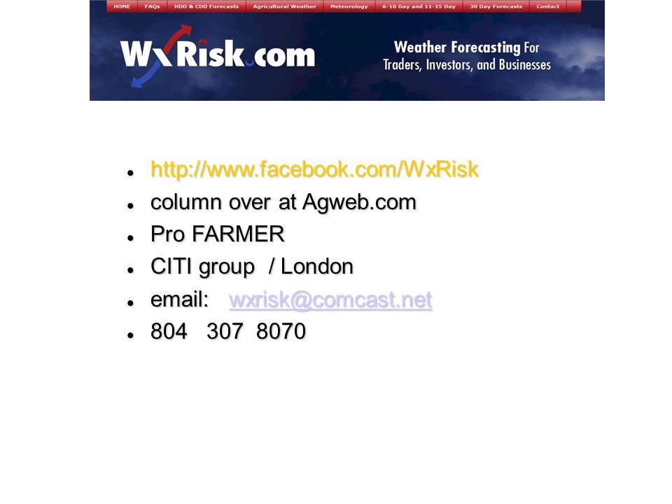 http://www.facebook.com/WxRisk http://www.facebook.com/WxRisk column over at Agweb.com column over at Agweb.com Pro FARMER Pro FARMER CITI group / London CITI group / London email: wxrisk@comcast.net email: wxrisk@comcast.netwxrisk@comcast.net 804 307 8070 804 307 8070