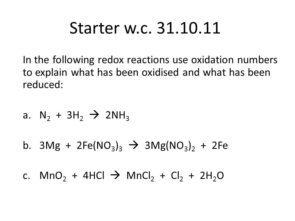Answers a.N 2 + 3H 2  2NH 3 0 0 -3 +1 Nitrogen reduced: oxidation number decreases from 0 in N 2 to -3 in NH 3; hydrogen oxidised: oxidation number increases from 0 in H 2 to +1 in NH 3 3Mg + 2Fe(NO 3 ) 3  3Mg(NO 3 ) 2 + 2Fe 0 +3 +5 -2 +2 +5 -2 0 Iron reduced: oxidation number decreases from +3 in Fe(NO 3 ) 3 to 0 in Fe ; magnesium oxidised: oxidation number increases from 0 in Mg to +2 in Mg(NO 3 ) 2