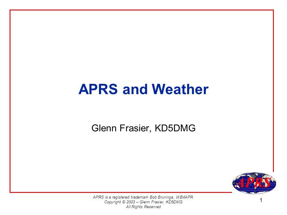 APRS is a registered trademark Bob Bruninga, WB4APR Copyright © 2003 – Glenn Frasier, KD5DMG All Rights Reserved 1 APRS and Weather Glenn Frasier, KD5DMG