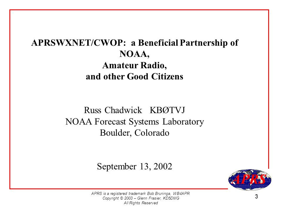 APRS is a registered trademark Bob Bruninga, WB4APR Copyright © 2003 – Glenn Frasier, KD5DMG All Rights Reserved 3 APRSWXNET/CWOP: a Beneficial Partnership of NOAA, Amateur Radio, and other Good Citizens Russ Chadwick KBØTVJ NOAA Forecast Systems Laboratory Boulder, Colorado September 13, 2002