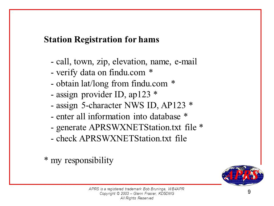 APRS is a registered trademark Bob Bruninga, WB4APR Copyright © 2003 – Glenn Frasier, KD5DMG All Rights Reserved 9 Station Registration for hams - call, town, zip, elevation, name, e-mail - verify data on findu.com * - obtain lat/long from findu.com * - assign provider ID, ap123 * - assign 5-character NWS ID, AP123 * - enter all information into database * - generate APRSWXNETStation.txt file * - check APRSWXNETStation.txt file * my responsibility