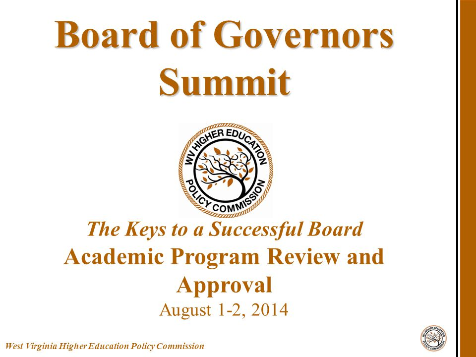 West Virginia Higher Education Policy Commission Board of Governors Summit Board of Governors Summit The Keys to a Successful Board Academic Program Review and Approval August 1-2, 2014