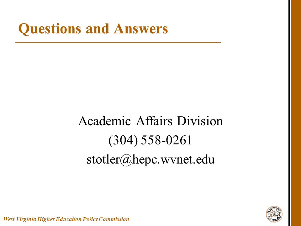 West Virginia Higher Education Policy Commission Questions and Answers Academic Affairs Division (304) 558-0261 stotler@hepc.wvnet.edu