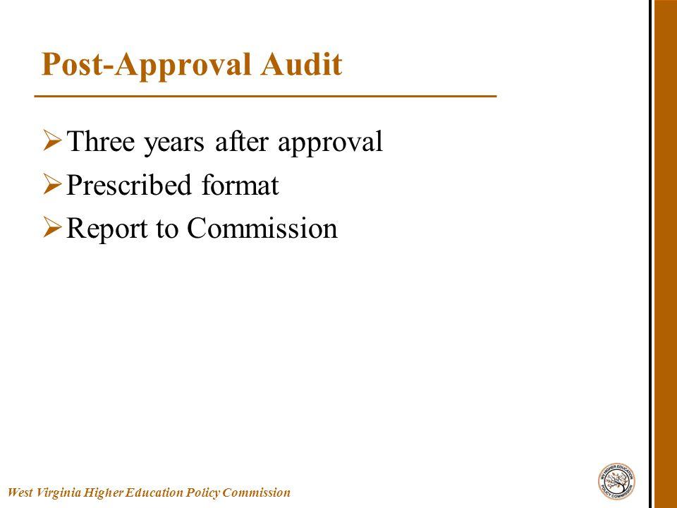 West Virginia Higher Education Policy Commission Post-Approval Audit  Three years after approval  Prescribed format  Report to Commission