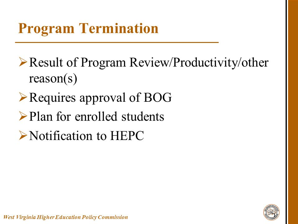 West Virginia Higher Education Policy Commission Program Termination  Result of Program Review/Productivity/other reason(s)  Requires approval of BOG  Plan for enrolled students  Notification to HEPC