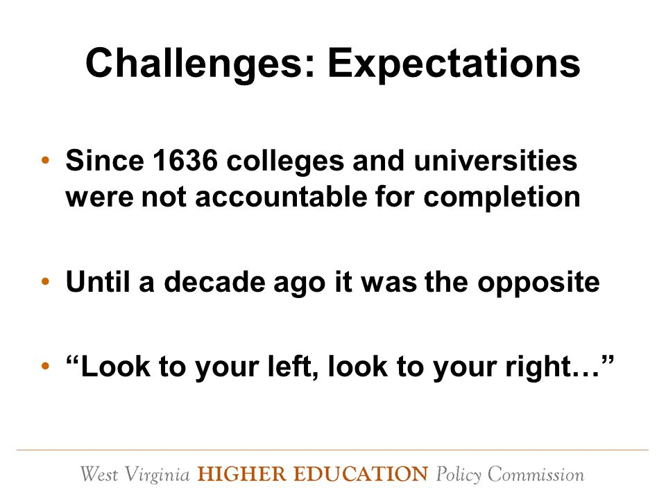 Challenges: Expectations Since 1636 colleges and universities were not accountable for completion Until a decade ago it was the opposite Look to your left, look to your right…