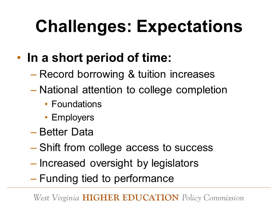 Challenges: Expectations In a short period of time: –Record borrowing & tuition increases –National attention to college completion Foundations Employers –Better Data –Shift from college access to success –Increased oversight by legislators –Funding tied to performance