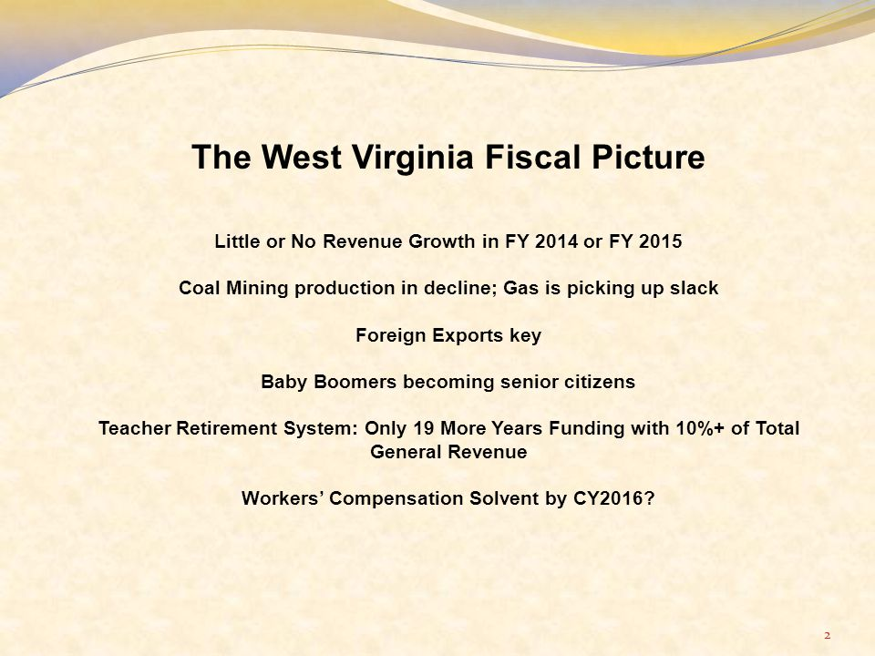 2 The West Virginia Fiscal Picture Little or No Revenue Growth in FY 2014 or FY 2015 Coal Mining production in decline; Gas is picking up slack Foreign Exports key Baby Boomers becoming senior citizens Teacher Retirement System: Only 19 More Years Funding with 10%+ of Total General Revenue Workers' Compensation Solvent by CY2016