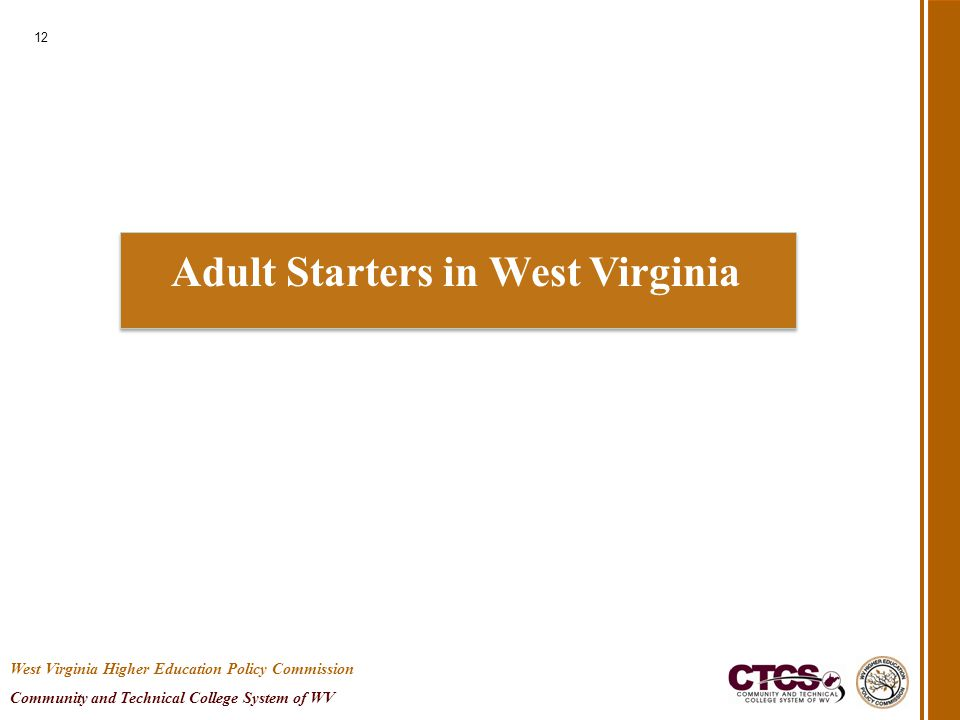 Adult Starters in West Virginia 12 West Virginia Higher Education Policy Commission Community and Technical College System of WV