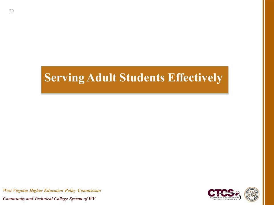Serving Adult Students Effectively 15 West Virginia Higher Education Policy Commission Community and Technical College System of WV