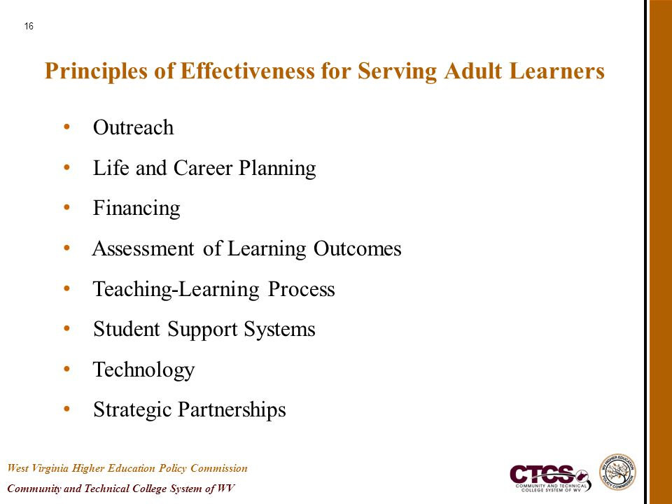 16 Principles of Effectiveness for Serving Adult Learners Outreach Life and Career Planning Financing Assessment of Learning Outcomes Teaching-Learning Process Student Support Systems Technology Strategic Partnerships West Virginia Higher Education Policy Commission Community and Technical College System of WV