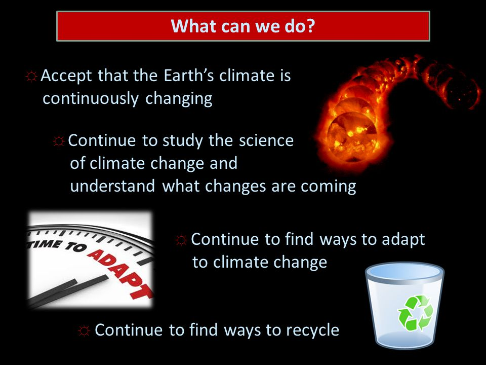 ☼ Accept that the Earth's climate is continuously changing ☼ Continue to study the science of climate change and understand what changes are coming ` ☼ Continue to find ways to adapt to climate change ☼ Continue to find ways to recycle What can we do