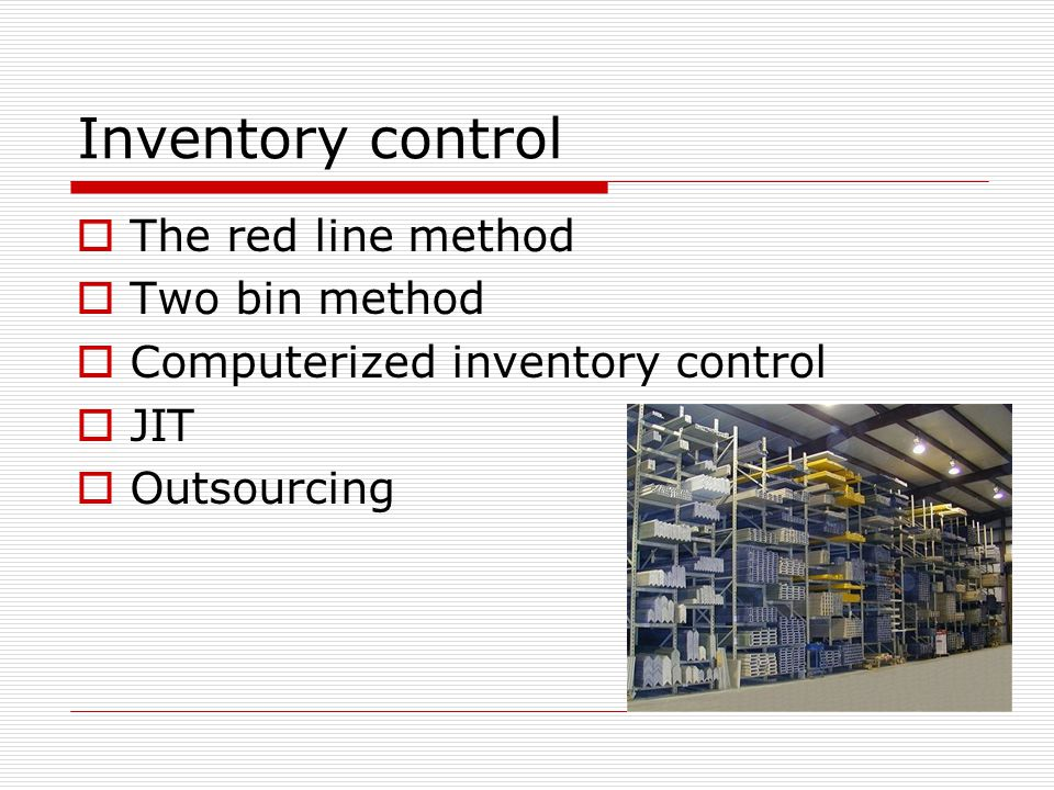 Inventory control  The red line method  Two bin method  Computerized inventory control  JIT  Outsourcing