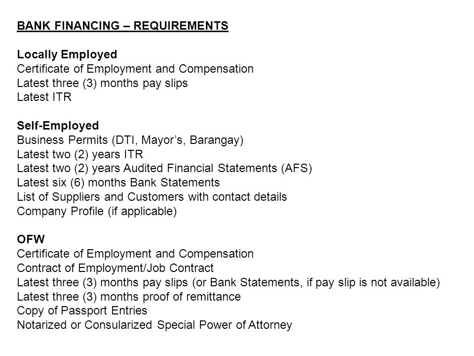 BANK FINANCING – REQUIREMENTS Locally Employed Certificate of Employment and Compensation Latest three (3) months pay slips Latest ITR Self-Employed Business Permits (DTI, Mayor's, Barangay) Latest two (2) years ITR Latest two (2) years Audited Financial Statements (AFS) Latest six (6) months Bank Statements List of Suppliers and Customers with contact details Company Profile (if applicable) OFW Certificate of Employment and Compensation Contract of Employment/Job Contract Latest three (3) months pay slips (or Bank Statements, if pay slip is not available) Latest three (3) months proof of remittance Copy of Passport Entries Notarized or Consularized Special Power of Attorney