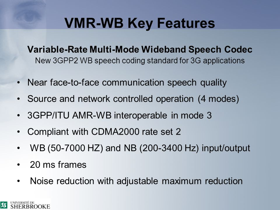 VMR-WB Key Features Variable-Rate Multi-Mode Wideband Speech Codec New 3GPP2 WB speech coding standard for 3G applications Near face-to-face communication speech quality Source and network controlled operation (4 modes) 3GPP/ITU AMR-WB interoperable in mode 3 Compliant with CDMA2000 rate set 2 WB (50-7000 HZ) and NB (200-3400 Hz) input/output 20 ms frames