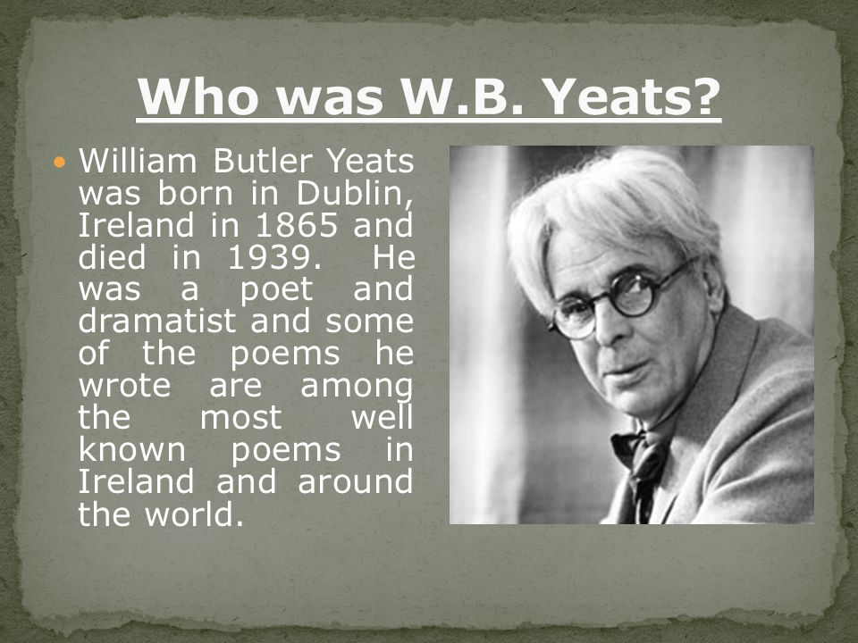 William Butler Yeats was born in Dublin, Ireland in 1865 and died in 1939.