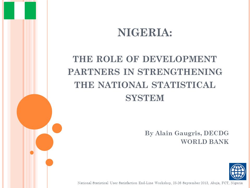 NIGERIA: THE ROLE OF DEVELOPMENT PARTNERS IN STRENGTHENING THE NATIONAL STATISTICAL SYSTEM By Alain Gaugris, DECDG WORLD BANK National Statistical User Satisfaction End-Line Workshop, September 2013, Abuja, FCT, Nigeria