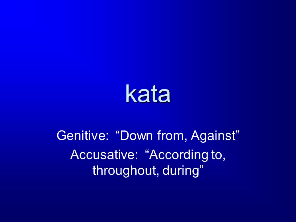 kata Genitive: Down from, Against Accusative: According to, throughout, during