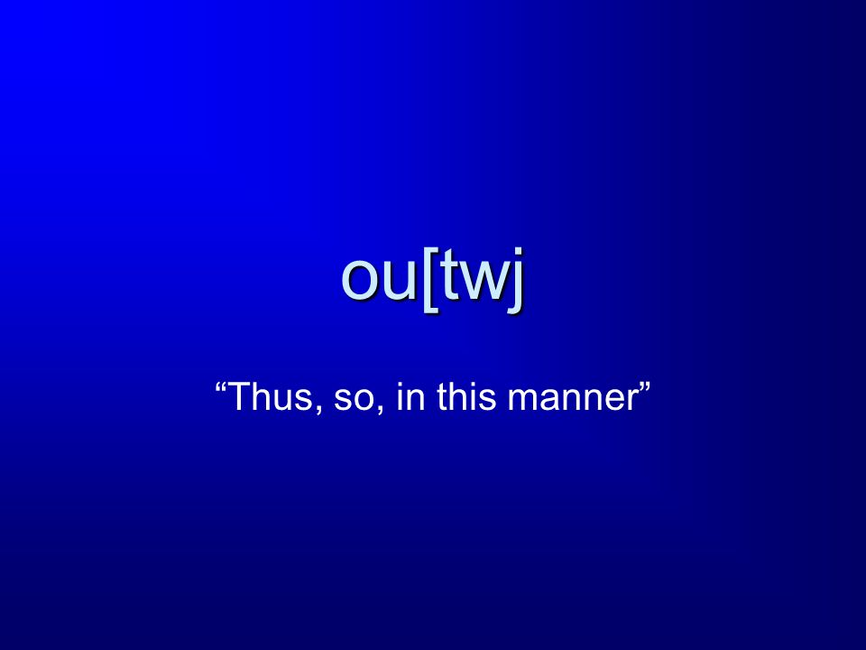 ou[twj Thus, so, in this manner