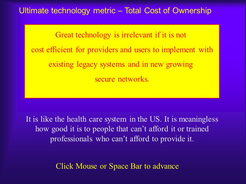 Ultimate technology metric – Total Cost of Ownership It is like the health care system in the US. It is meaningless how good it is to people that can'