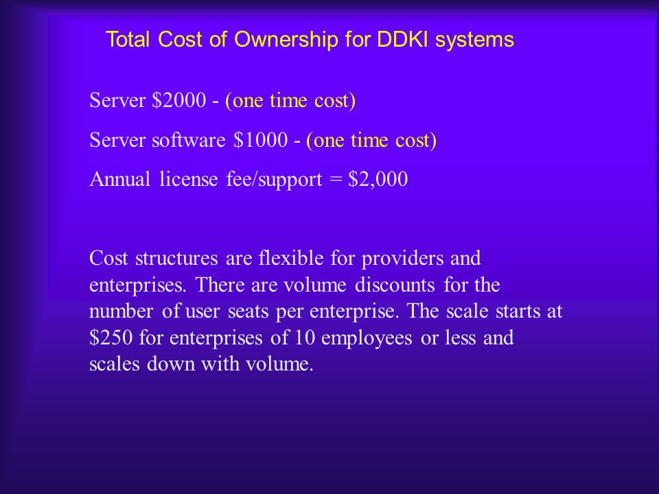 Total Cost of Ownership for DDKI systems Server $ (one time cost) Server software $ (one time cost) Annual license fee/support = $2,000 Cost structures are flexible for providers and enterprises.