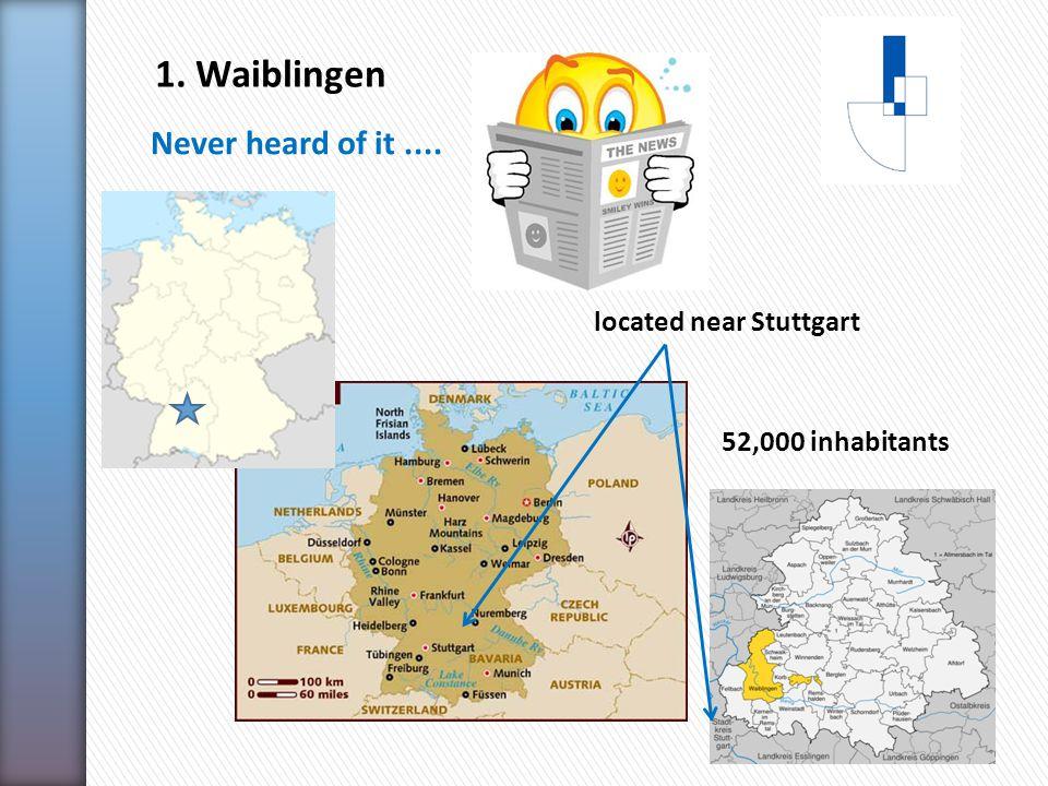 1. Waiblingen Never heard of it.... 52,000 inhabitants located near Stuttgart