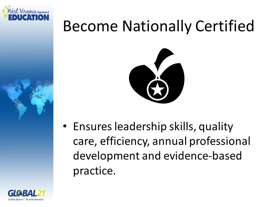 Become Nationally Certified Ensures leadership skills, quality care, efficiency, annual professional development and evidence-based practice.