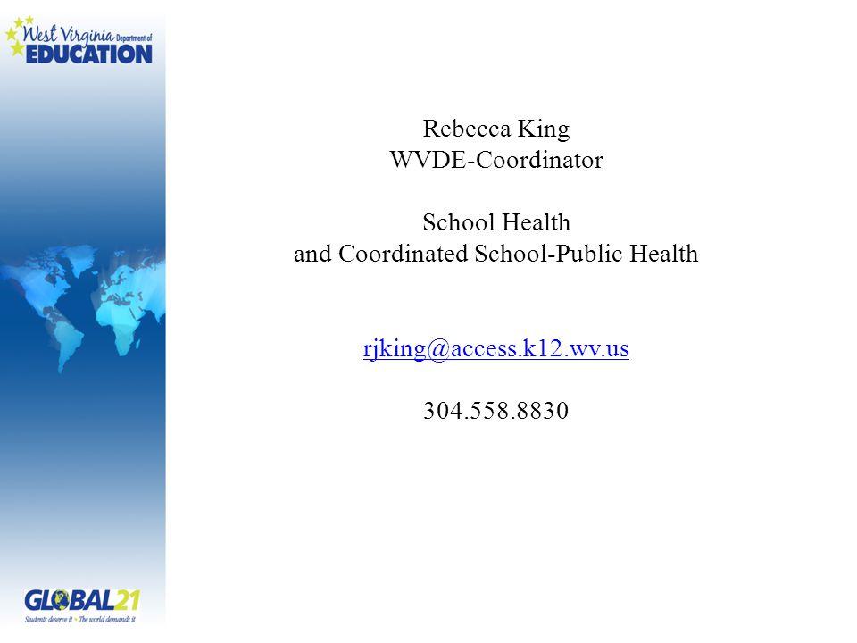 Rebecca King WVDE-Coordinator School Health and Coordinated School-Public Health rjking@access.k12.wv.us 304.558.8830
