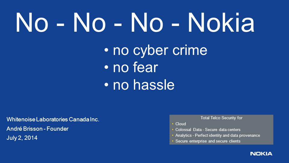 One distributed Whitenoise OTP key eliminates all attacks and secures all data and networks No – No – No – Nokia: * no cyber crime * no fear * no hassle Cyber crime is the #1 national and personal security threat globally.